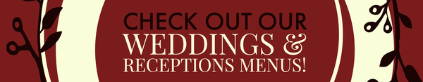 Check out our WEDDINGS AND RECEPTIONS MENU!